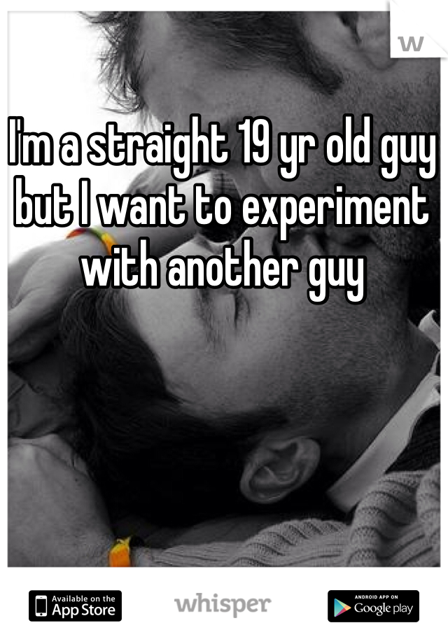I'm a straight 19 yr old guy but I want to experiment with another guy