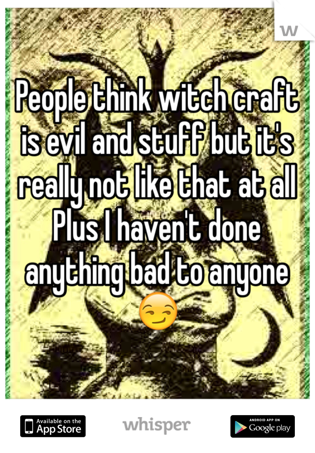 People think witch craft is evil and stuff but it's really not like that at all  Plus I haven't done anything bad to anyone  😏