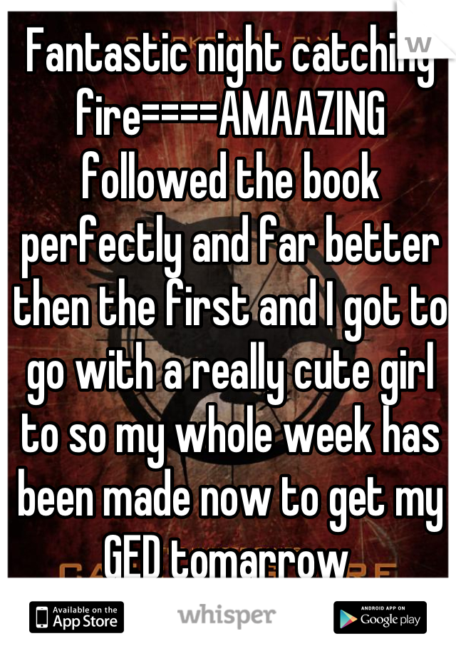Fantastic night catching fire====AMAAZING followed the book perfectly and far better then the first and I got to go with a really cute girl to so my whole week has been made now to get my GED tomarrow
