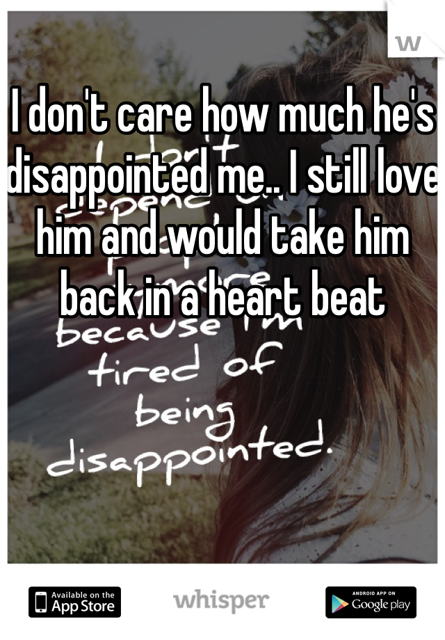 I don't care how much he's disappointed me.. I still love him and would take him back in a heart beat