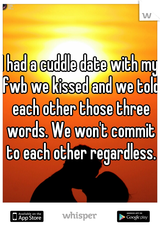 I had a cuddle date with my fwb we kissed and we told each other those three words. We won't commit to each other regardless.