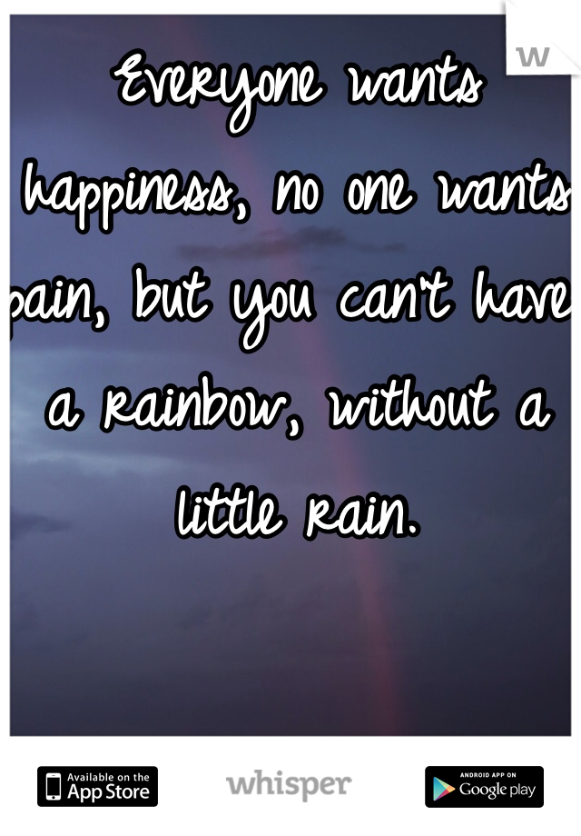 Everyone wants happiness, no one wants pain, but you can't have a rainbow, without a little rain.