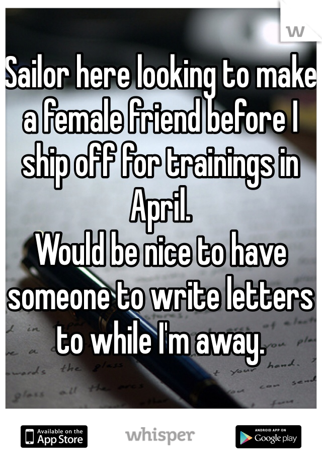 Sailor here looking to make a female friend before I ship off for trainings in April.  Would be nice to have someone to write letters to while I'm away.