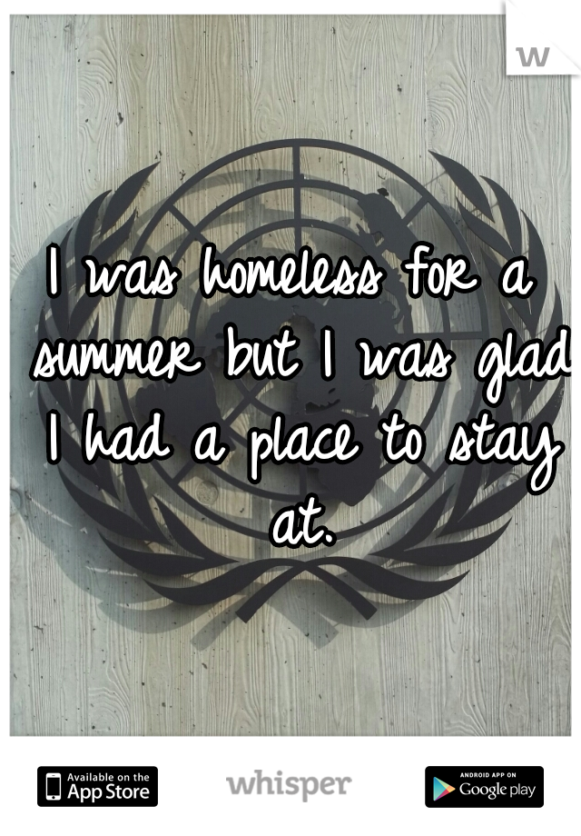 I was homeless for a summer but I was glad I had a place to stay at.