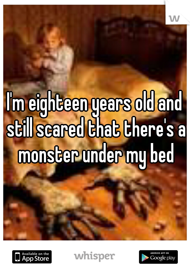 I'm eighteen years old and still scared that there's a monster under my bed