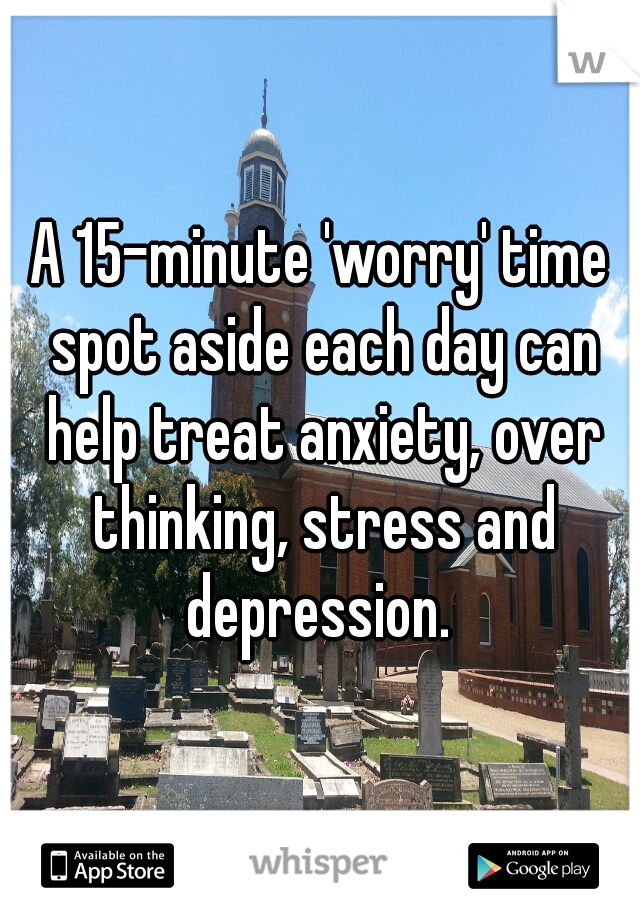 A 15-minute 'worry' time spot aside each day can help treat anxiety, over thinking, stress and depression.