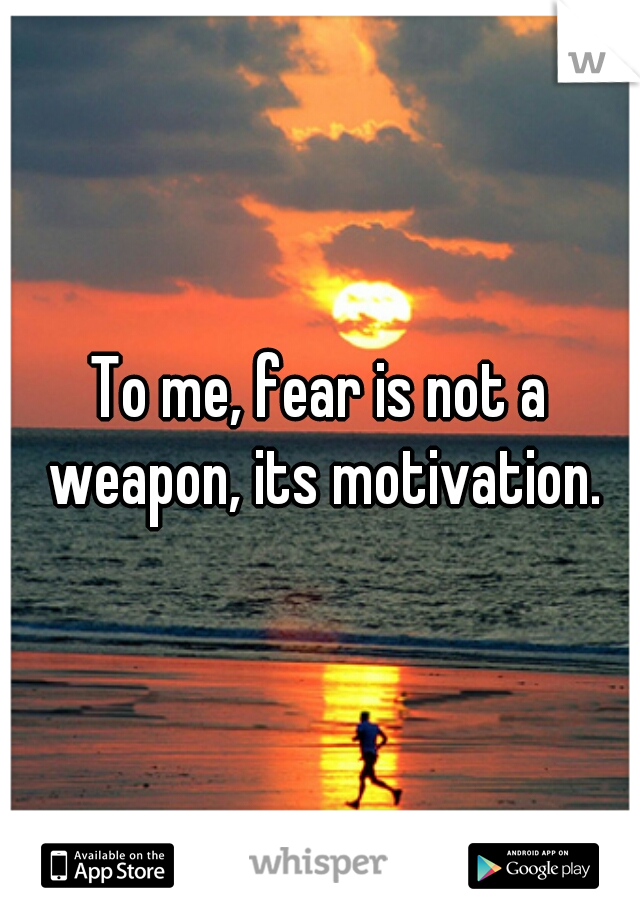 To me, fear is not a weapon, its motivation.