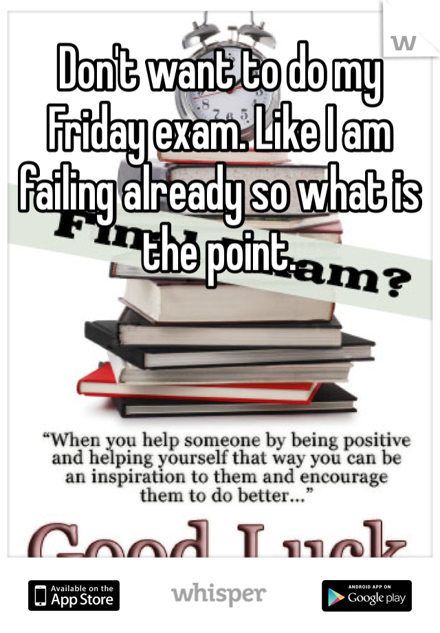 Don't want to do my Friday exam. Like I am failing already so what is the point.