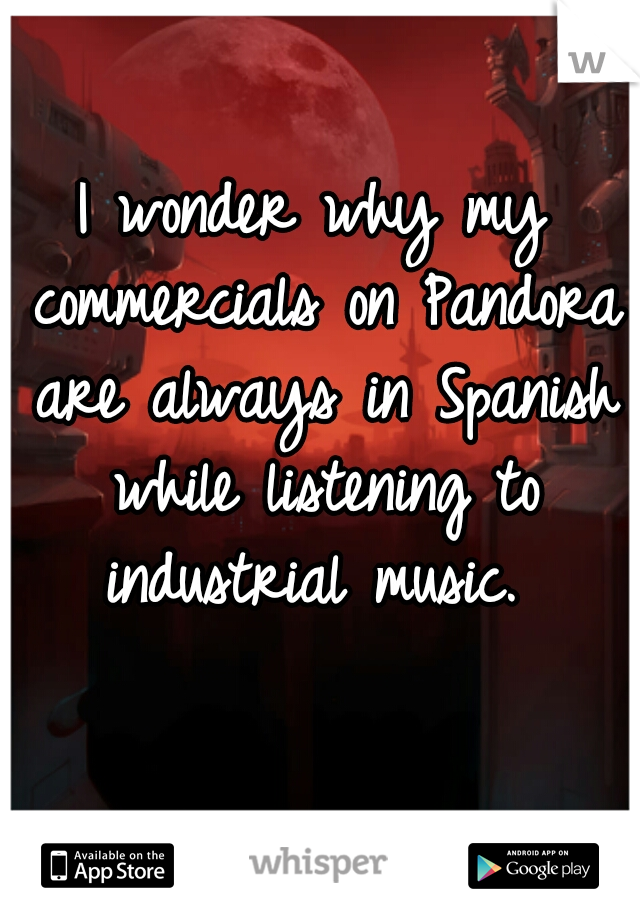 I wonder why my commercials on Pandora are always in Spanish while listening to industrial music.