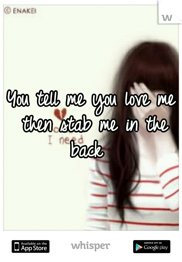 You tell me you love me then stab me in the back