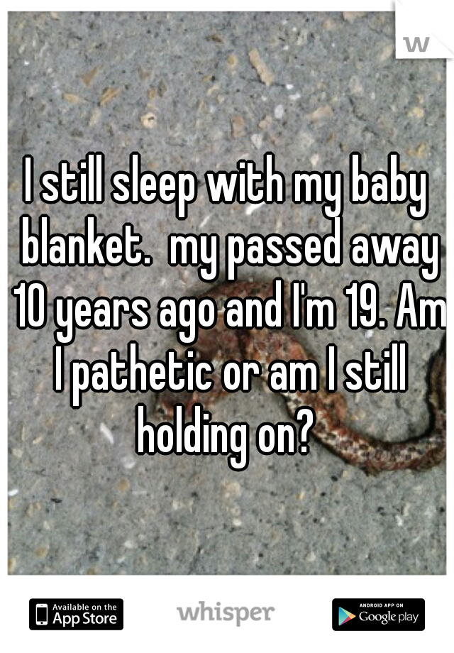 I still sleep with my baby blanket.  my passed away 10 years ago and I'm 19. Am I pathetic or am I still holding on?