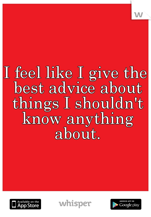 I feel like I give the best advice about things I shouldn't know anything about.