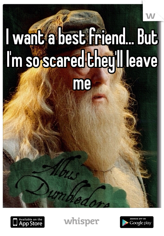 I want a best friend... But I'm so scared they'll leave me