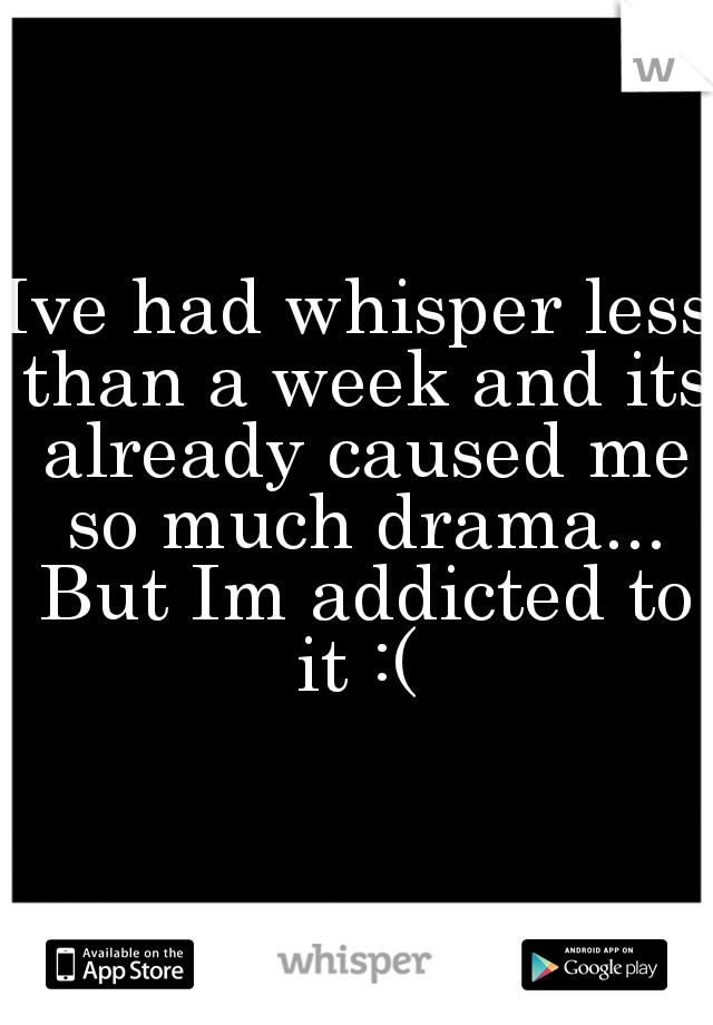 Ive had whisper less than a week and its already caused me so much drama... But Im addicted to it :(