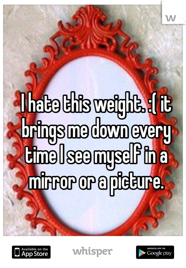 I hate this weight. :( it brings me down every time I see myself in a mirror or a picture.