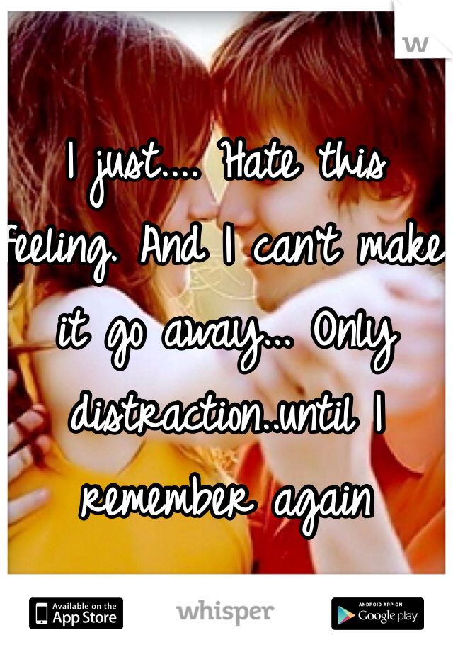 I just.... Hate this feeling. And I can't make it go away... Only distraction..until I remember again