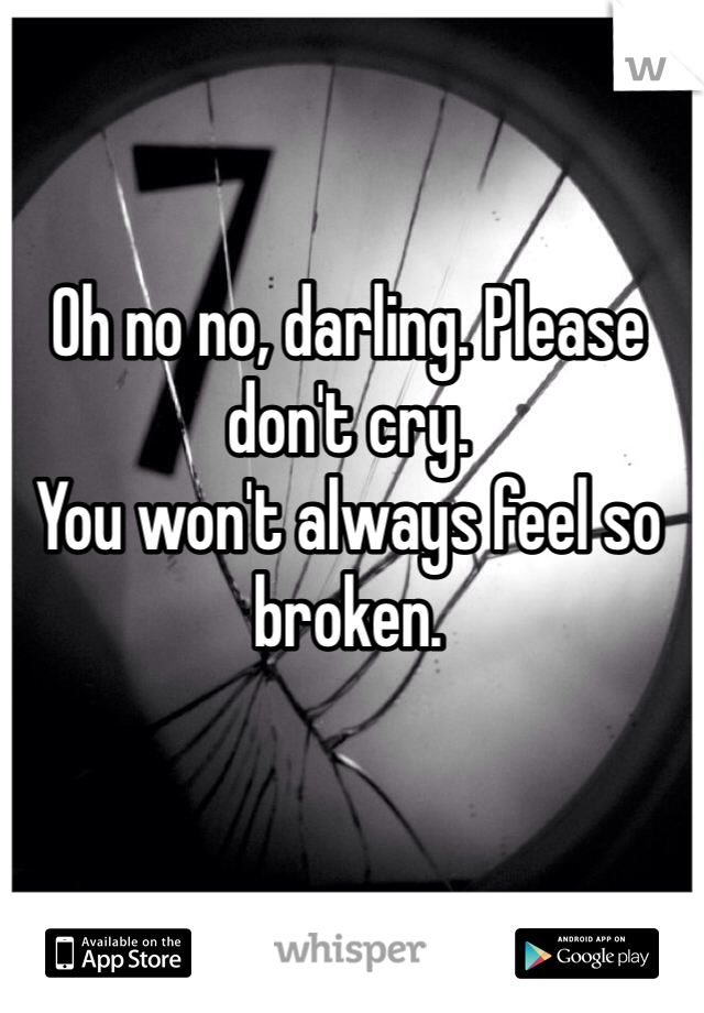 Oh no no, darling. Please don't cry. You won't always feel so broken.