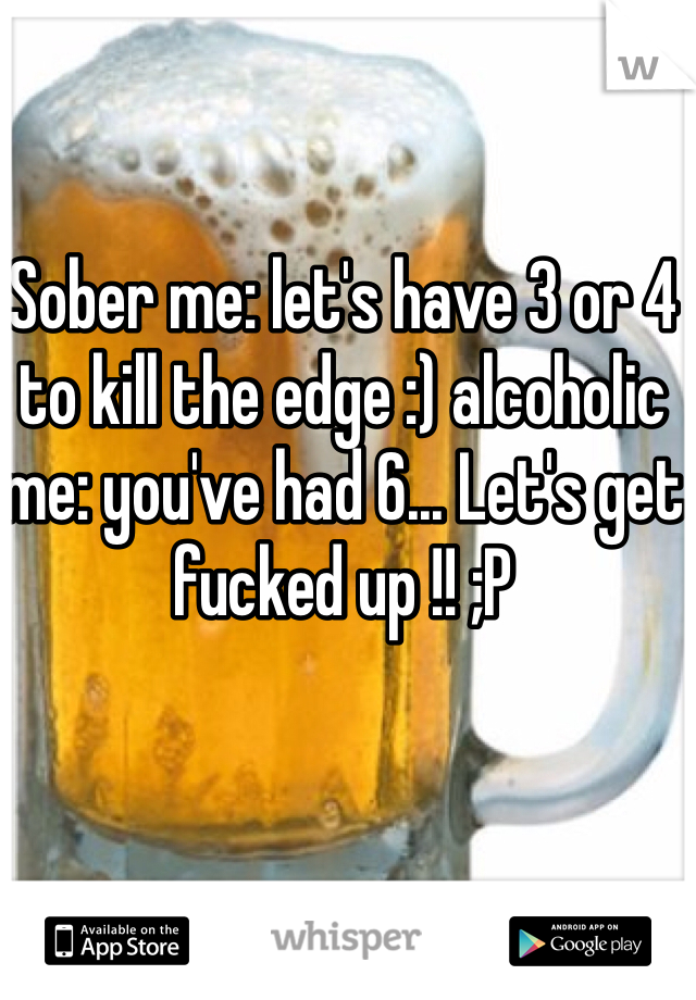 Sober me: let's have 3 or 4 to kill the edge :) alcoholic me: you've had 6... Let's get fucked up !! ;P
