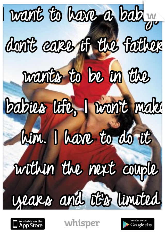 I want to have a baby, I don't care if the father wants to be in the babies life, I won't make him. I have to do it within the next couple years and it's limited time.