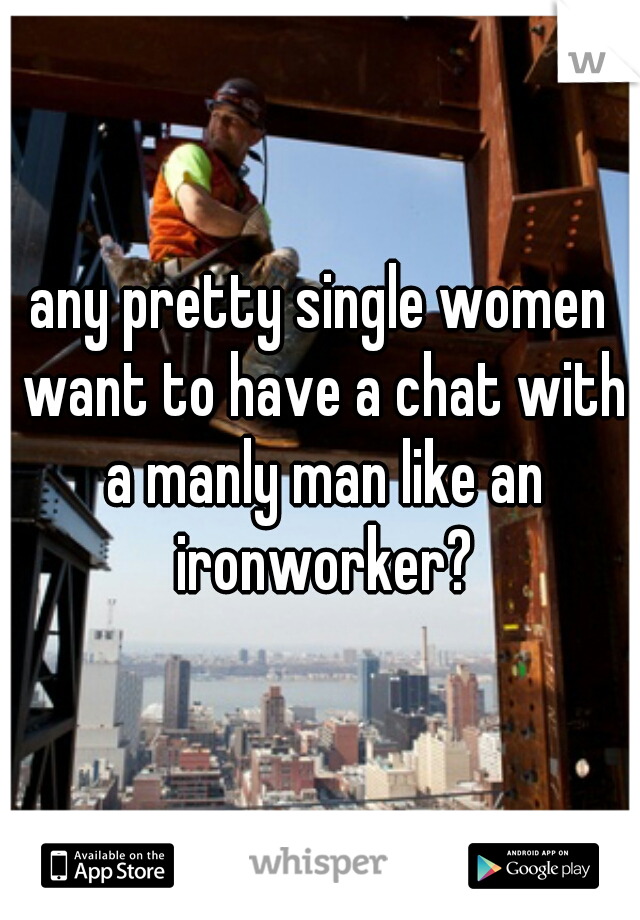 any pretty single women want to have a chat with a manly man like an ironworker?