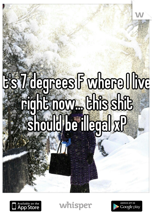It's 7 degrees F where I live right now... this shit should be illegal xP