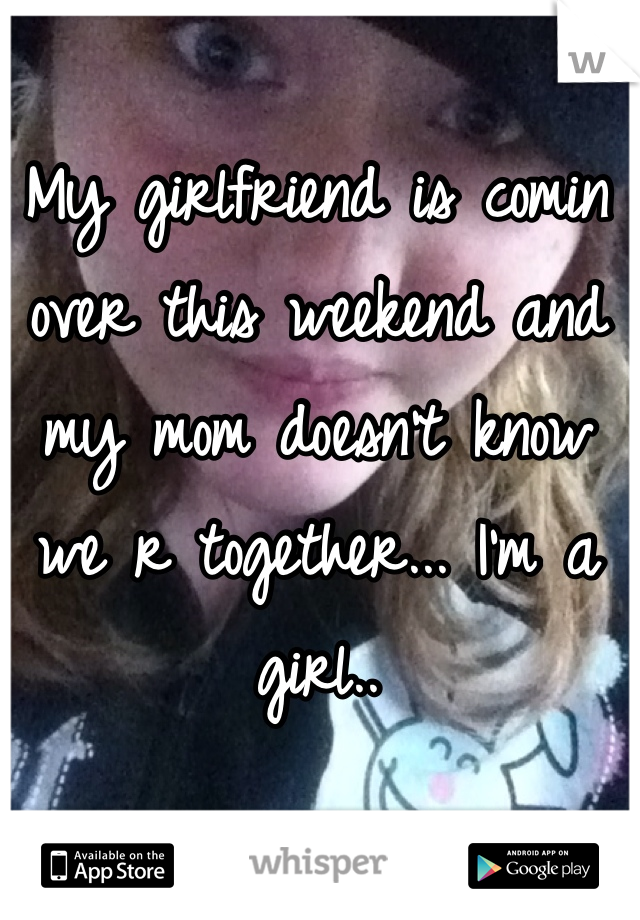 My girlfriend is comin over this weekend and my mom doesn't know we r together... I'm a girl..