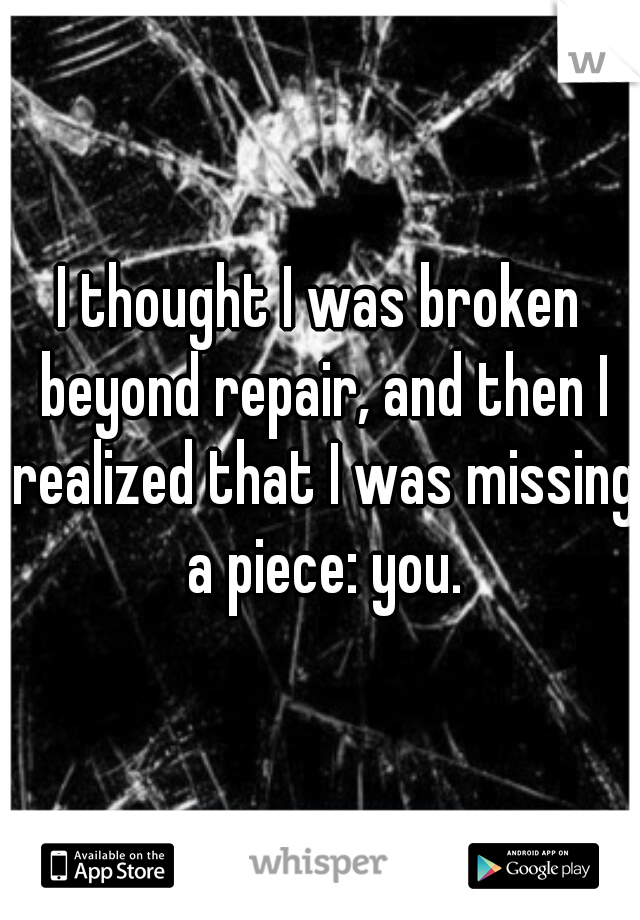 I thought I was broken beyond repair, and then I realized that I was missing a piece: you.