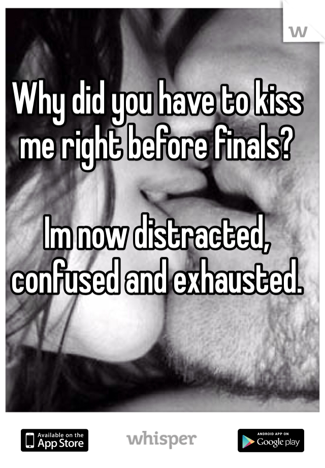 Why did you have to kiss me right before finals?   Im now distracted, confused and exhausted.
