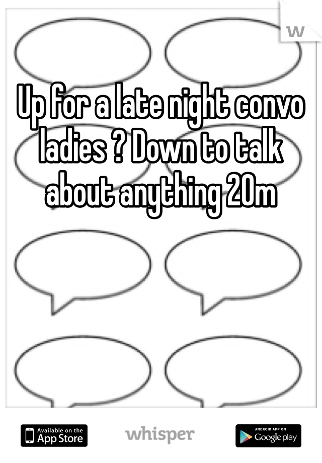 Up for a late night convo ladies ? Down to talk about anything 20m