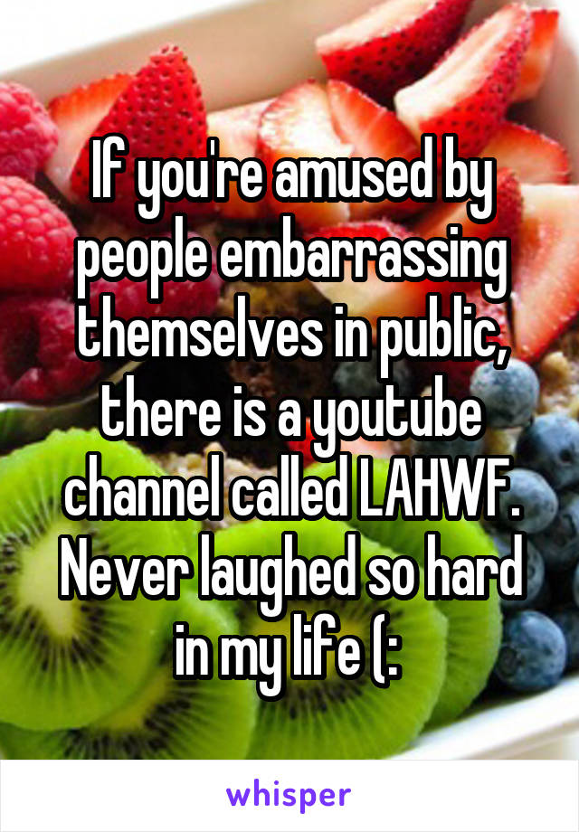 If you're amused by people embarrassing themselves in public, there is a youtube channel called LAHWF. Never laughed so hard in my life (: