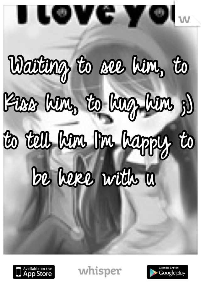 Waiting to see him, to Kiss him, to hug him ;) to tell him I'm happy to be here with u