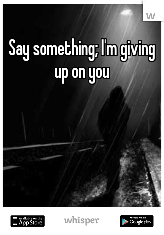 Say something; I'm giving up on you