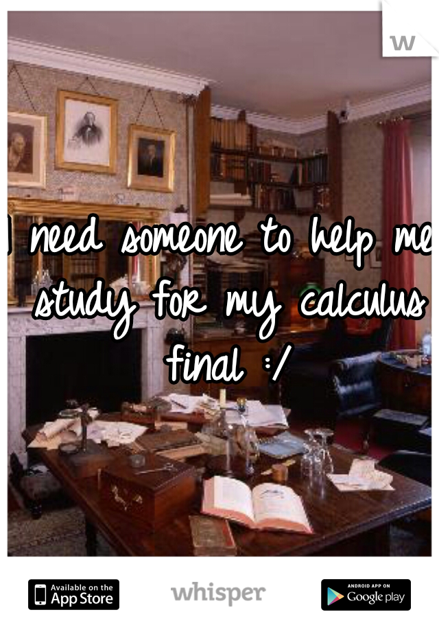 I need someone to help me study for my calculus final :/