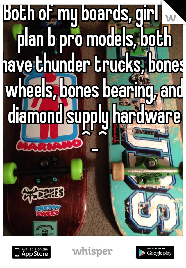 Both of my boards, girl and plan b pro models, both have thunder trucks, bones wheels, bones bearing, and diamond supply hardware ^_^