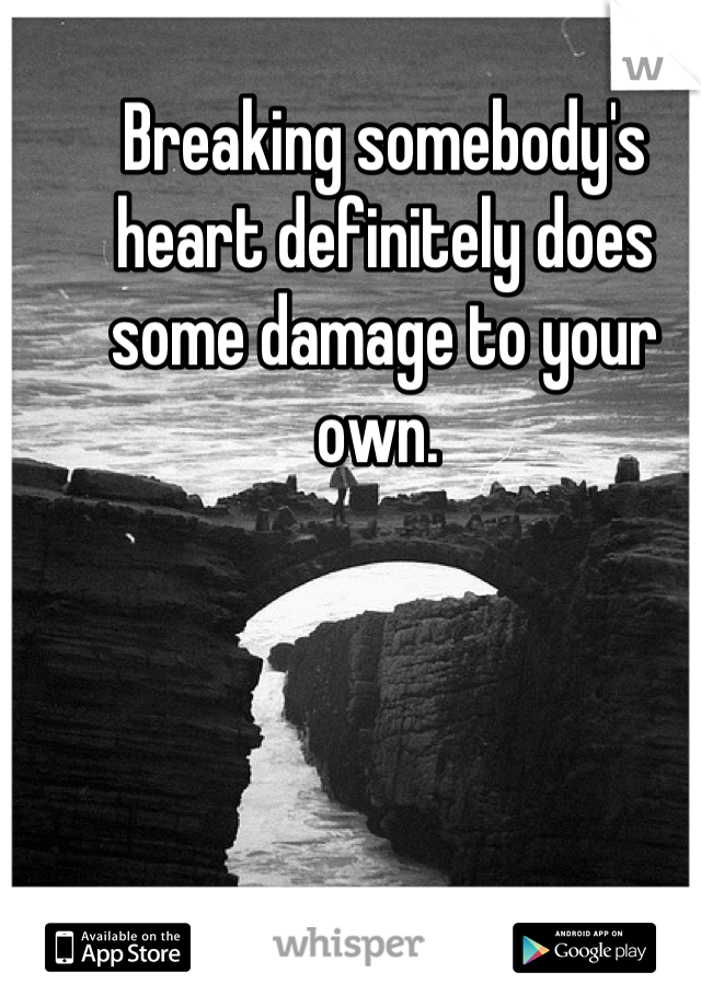 Breaking somebody's heart definitely does some damage to your own.