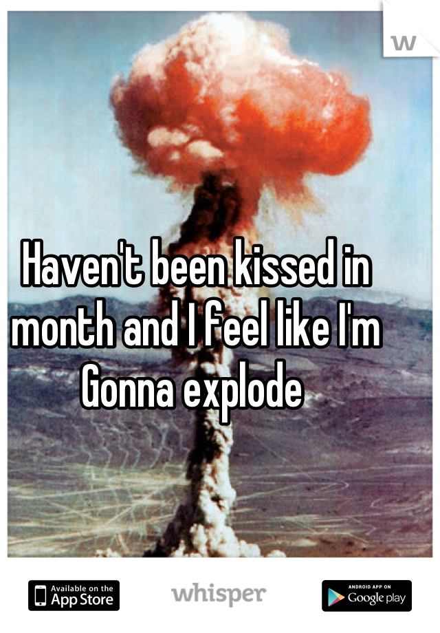 Haven't been kissed in month and I feel like I'm Gonna explode