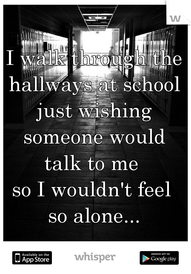 I walk through the hallways at school  just wishing someone would  talk to me  so I wouldn't feel  so alone...