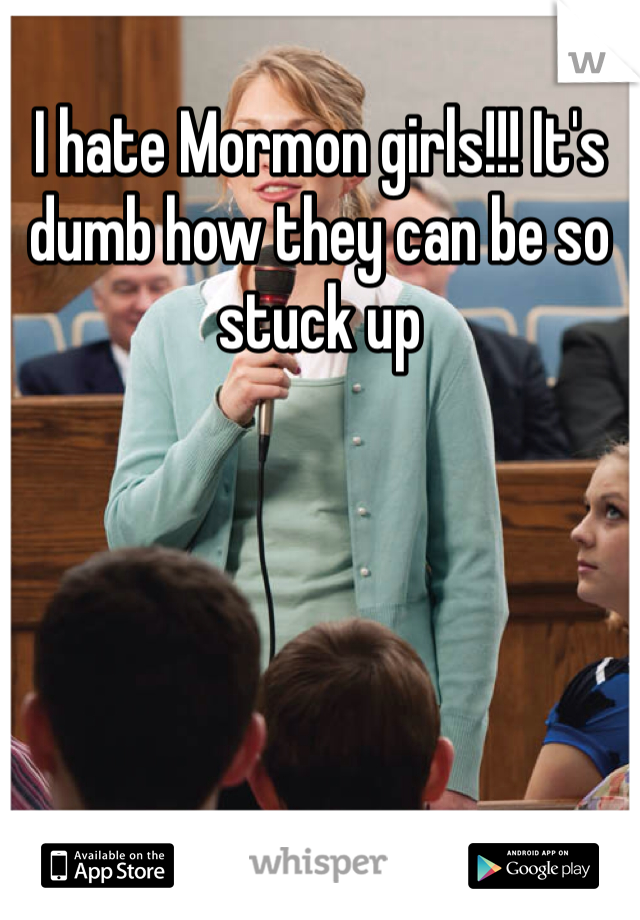 I hate Mormon girls!!! It's dumb how they can be so stuck up