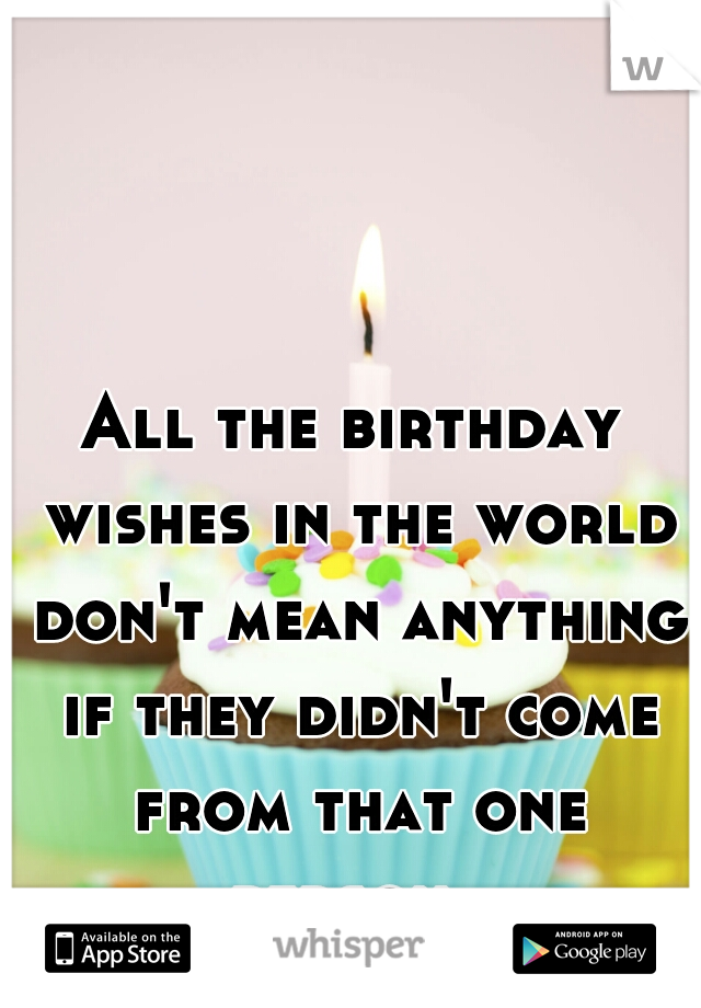All the birthday wishes in the world don't mean anything if they didn't come from that one person.