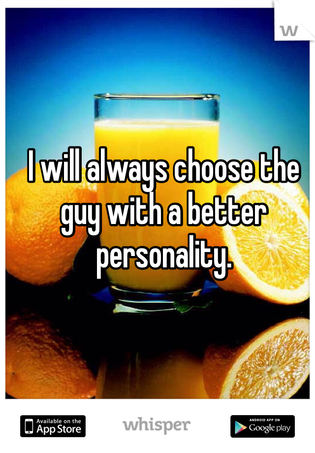 I will always choose the guy with a better personality.