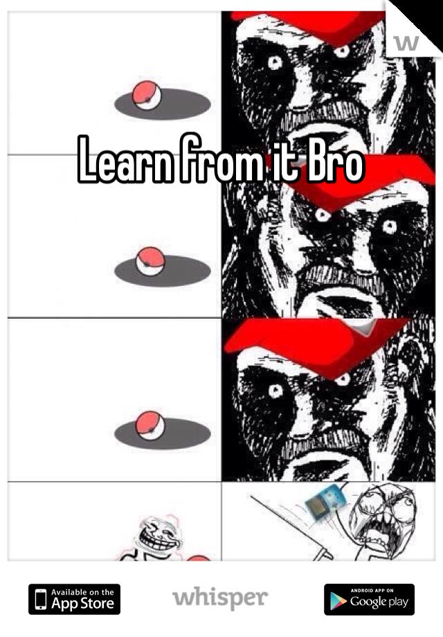 Learn from it Bro