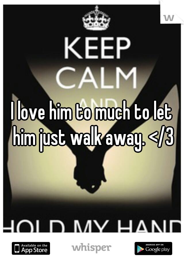 I love him to much to let him just walk away. </3