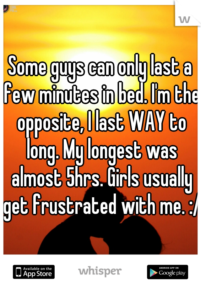 Some guys can only last a few minutes in bed. I'm the opposite, I last WAY to long. My longest was almost 5hrs. Girls usually get frustrated with me. :/