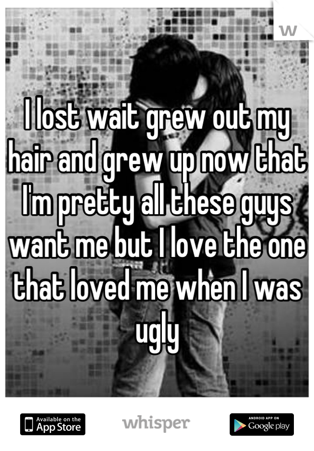 I lost wait grew out my hair and grew up now that I'm pretty all these guys want me but I love the one that loved me when I was ugly