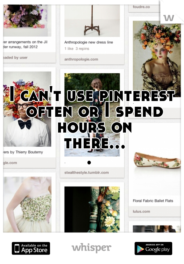 I can't use pinterest often or I spend hours on there....