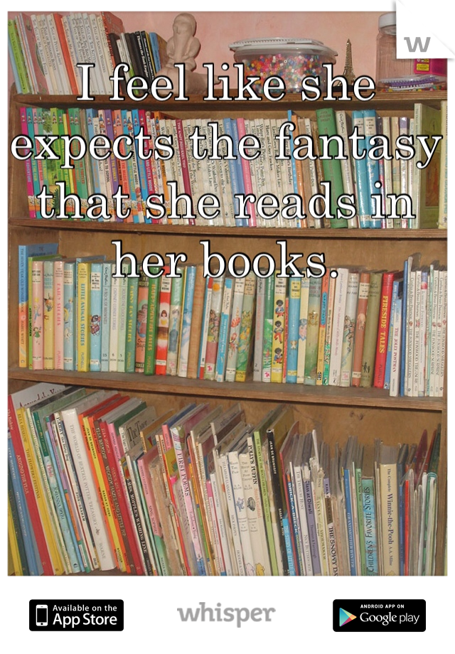 I feel like she expects the fantasy that she reads in her books.