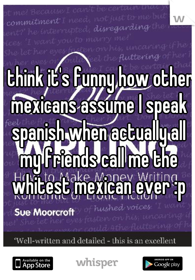 I think it's funny how other mexicans assume I speak spanish when actually all my friends call me the whitest mexican ever :p