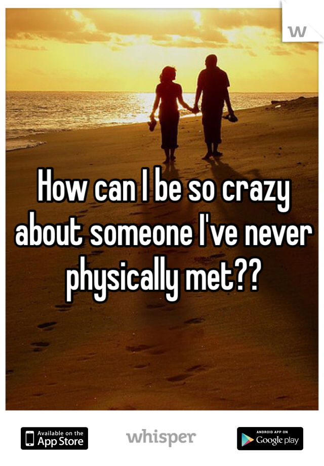 How can I be so crazy about someone I've never physically met??