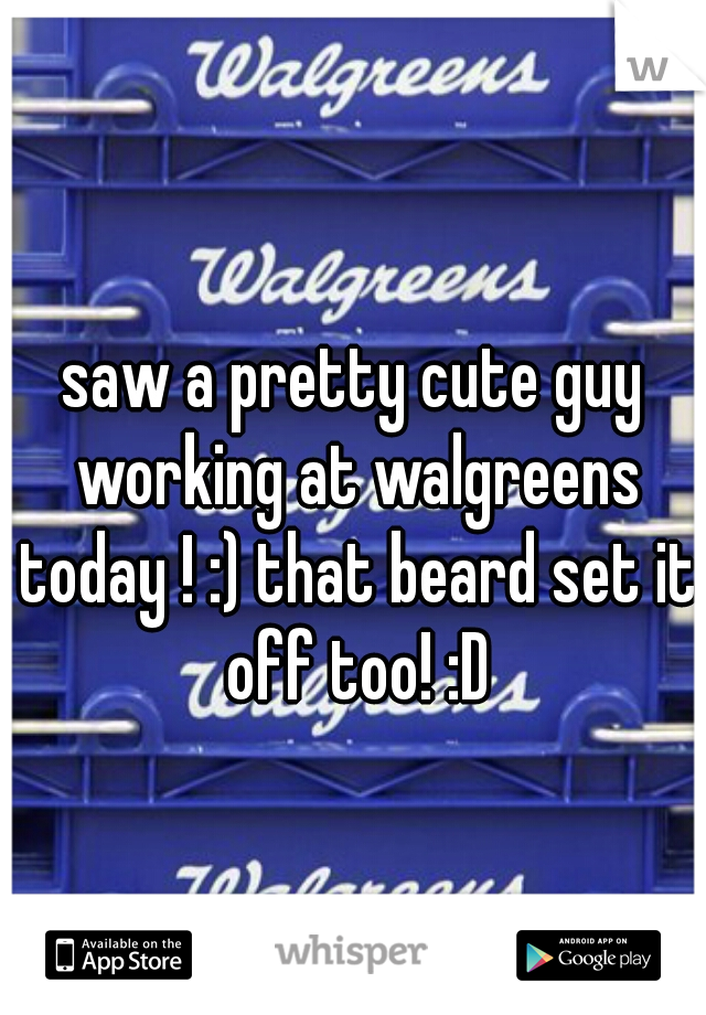 saw a pretty cute guy working at walgreens today ! :) that beard set it off too! :D