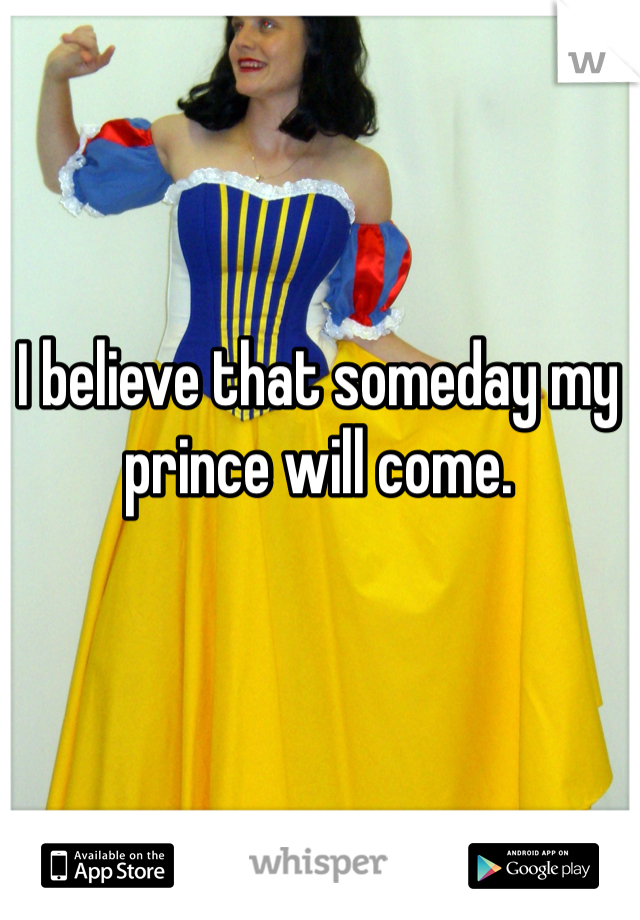 I believe that someday my prince will come.
